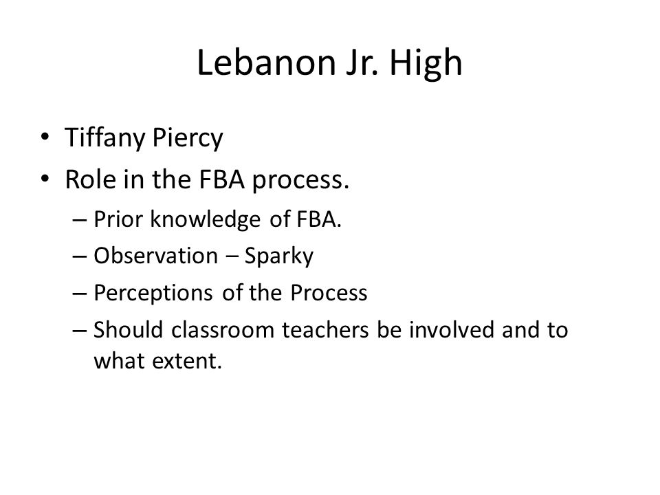 Lebanon Jr. High Tiffany Piercy Role in the FBA process. – Prior knowledge of FBA. – Observation – Sparky – Perceptions of the Process – Should classr