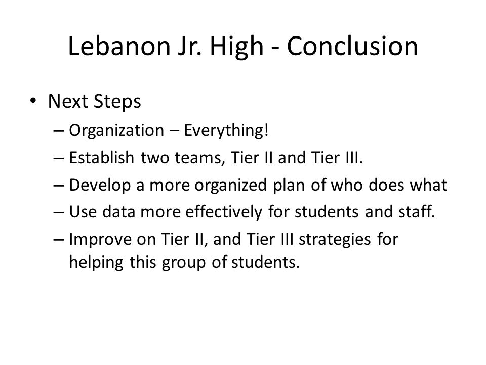 Lebanon Jr. High - Conclusion Next Steps – Organization – Everything! – Establish two teams, Tier II and Tier III. – Develop a more organized plan of