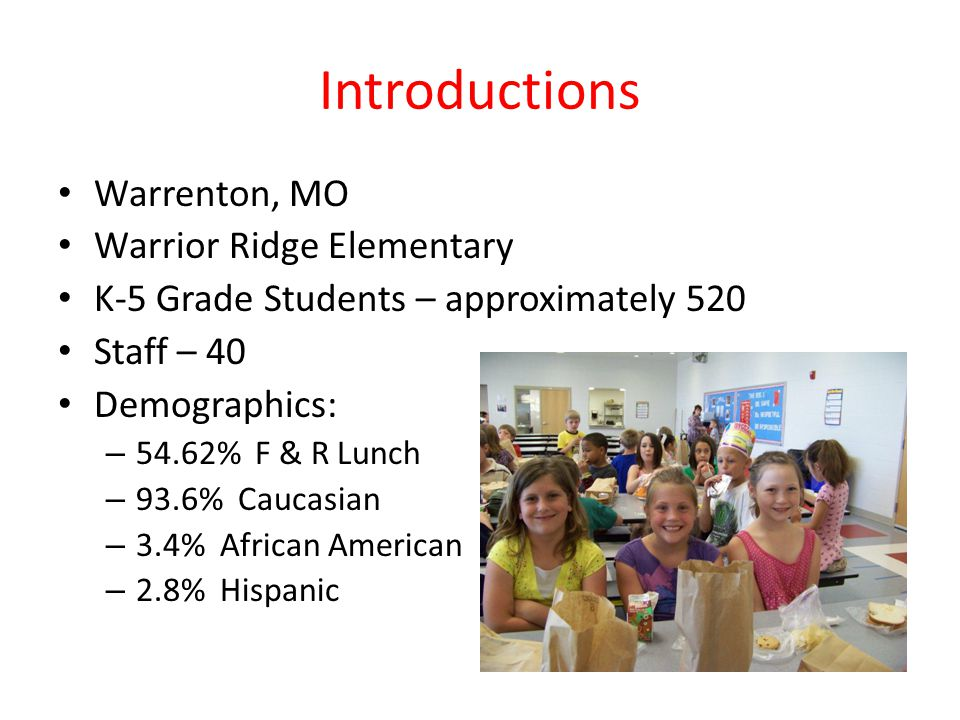 Warrenton, MO Warrior Ridge Elementary K-5 Grade Students – approximately 520 Staff – 40 Demographics: – 54.62% F & R Lunch – 93.6% Caucasian – 3.4% A