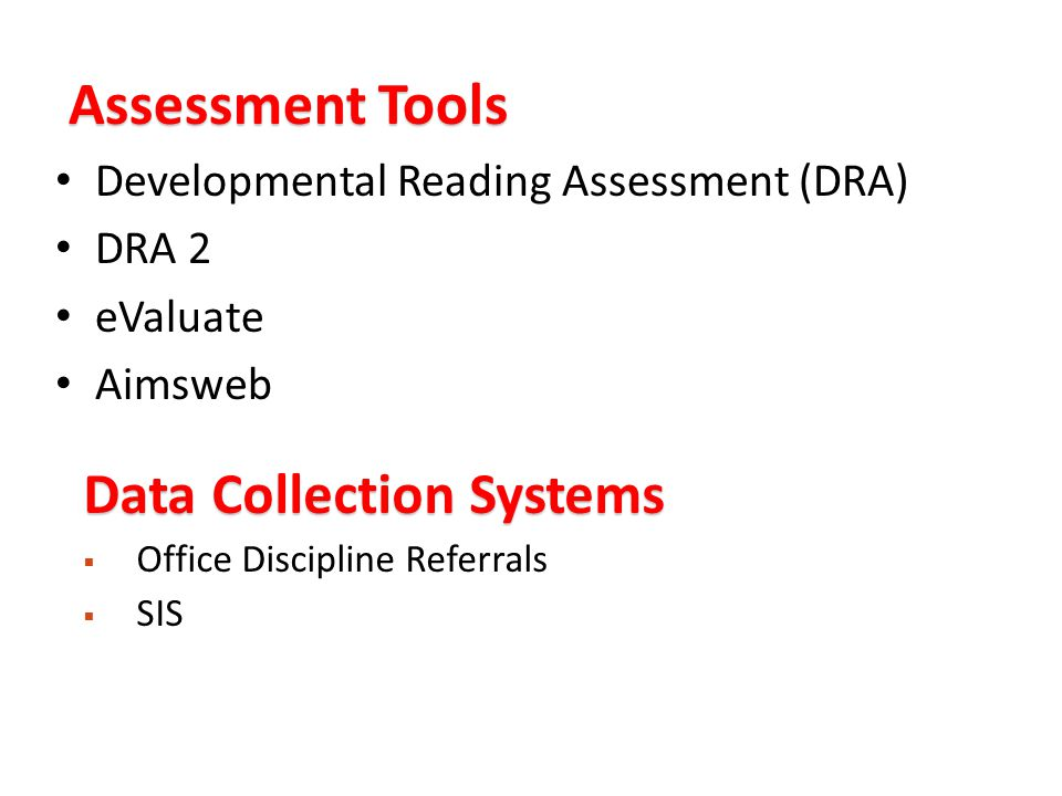 Assessment Tools Developmental Reading Assessment (DRA) DRA 2 eValuate Aimsweb Data Collection Systems  Office Discipline Referrals  SIS