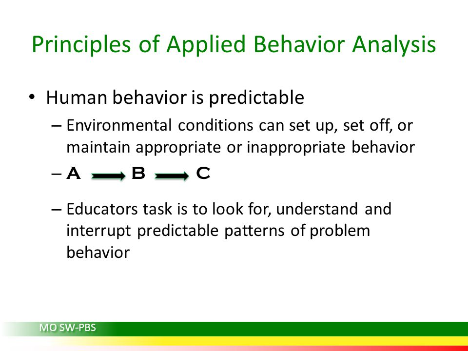 Principles of Applied Behavior Analysis Human behavior is predictable – Environmental conditions can set up, set off, or maintain appropriate or inapp