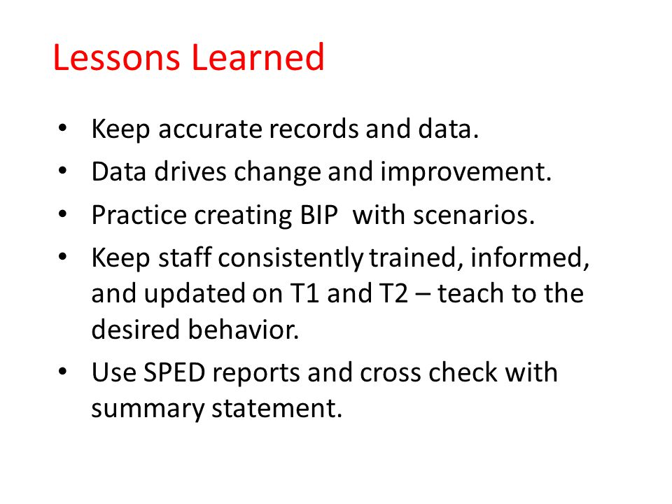 Lessons Learned Keep accurate records and data. Data drives change and improvement. Practice creating BIP with scenarios. Keep staff consistently trai