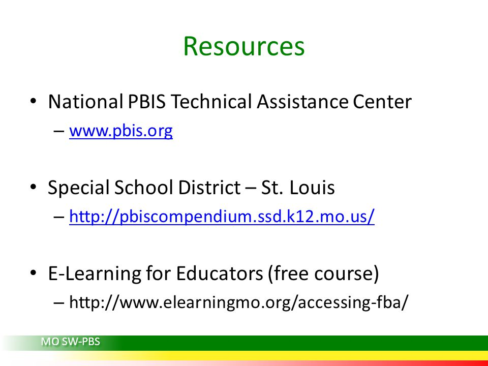Resources National PBIS Technical Assistance Center – www.pbis.org www.pbis.org Special School District – St. Louis – http://pbiscompendium.ssd.k12.mo
