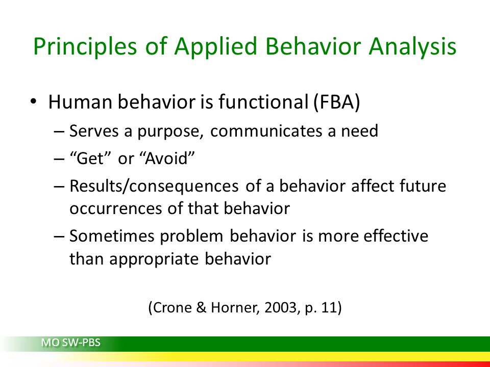 "Principles of Applied Behavior Analysis Human behavior is functional (FBA) – Serves a purpose, communicates a need – ""Get"" or ""Avoid"" – Results/conseq"