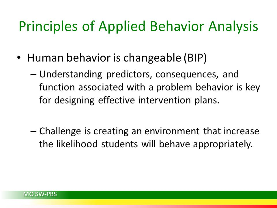Principles of Applied Behavior Analysis Human behavior is changeable (BIP) – Understanding predictors, consequences, and function associated with a pr