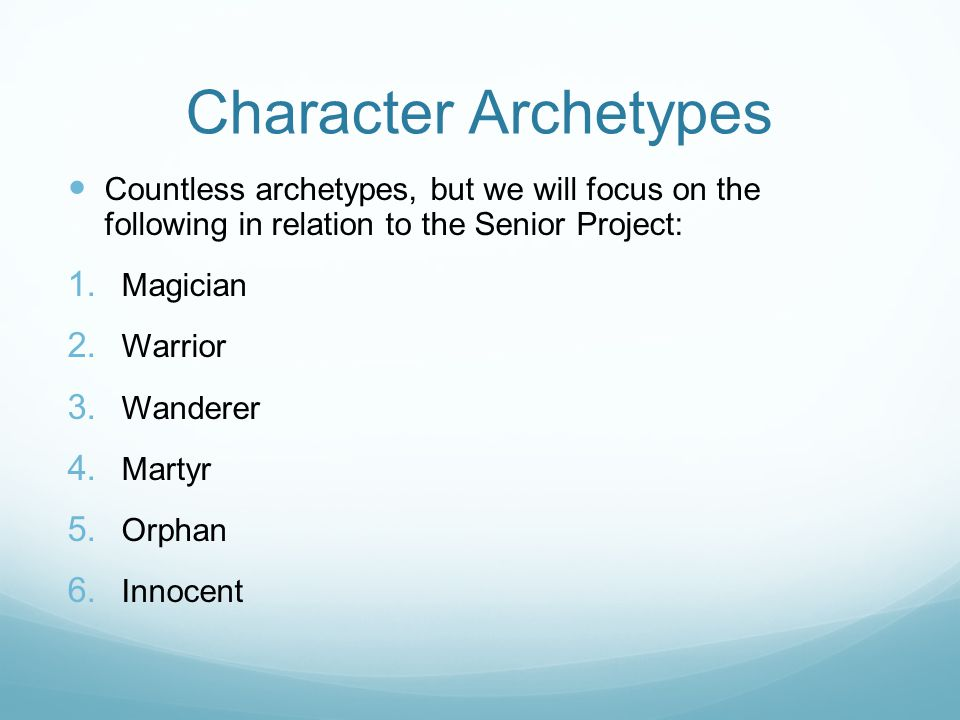 Character Archetypes Countless archetypes, but we will focus on the following in relation to the Senior Project:  Magician  Warrior  Wanderer  Martyr  Orphan  Innocent
