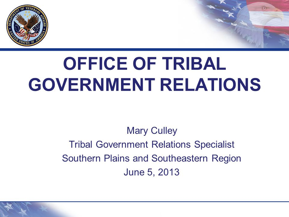 OFFICE OF TRIBAL GOVERNMENT RELATIONS Mary Culley Tribal Government Relations Specialist Southern Plains and Southeastern Region June 5, 2013