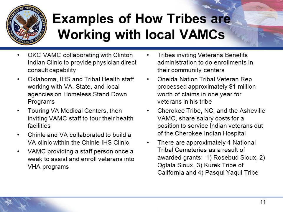 Examples of How Tribes are Working with local VAMCs OKC VAMC collaborating with Clinton Indian Clinic to provide physician direct consult capability Oklahoma, IHS and Tribal Health staff working with VA, State, and local agencies on Homeless Stand Down Programs Touring VA Medical Centers, then inviting VAMC staff to tour their health facilities Chinle and VA collaborated to build a VA clinic within the Chinle IHS Clinic VAMC providing a staff person once a week to assist and enroll veterans into VHA programs Tribes inviting Veterans Benefits administration to do enrollments in their community centers Oneida Nation Tribal Veteran Rep processed approximately $1 million worth of claims in one year for veterans in his tribe Cherokee Tribe, NC, and the Asheville VAMC, share salary costs for a position to service Indian veterans out of the Cherokee Indian Hospital There are approximately 4 National Tribal Cemeteries as a result of awarded grants: 1) Rosebud Sioux, 2) Oglala Sioux, 3) Kurek Tribe of California and 4) Pasqui Yaqui Tribe 11