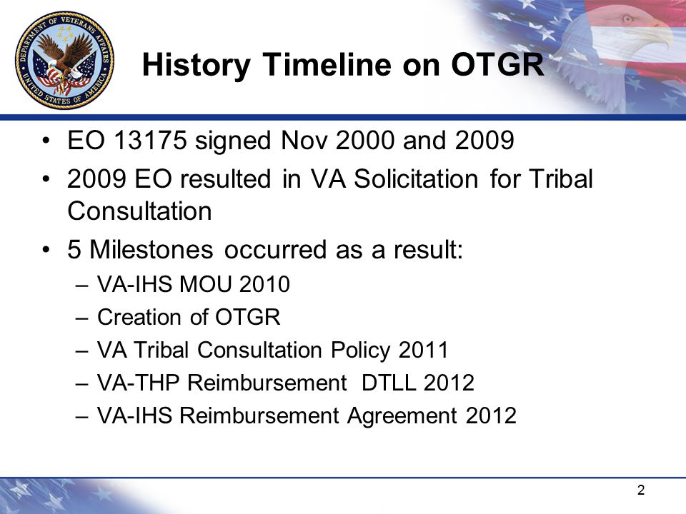 History Timeline on OTGR EO 13175 signed Nov 2000 and 2009 2009 EO resulted in VA Solicitation for Tribal Consultation 5 Milestones occurred as a result: –VA-IHS MOU 2010 –Creation of OTGR –VA Tribal Consultation Policy 2011 –VA-THP Reimbursement DTLL 2012 –VA-IHS Reimbursement Agreement 2012 2
