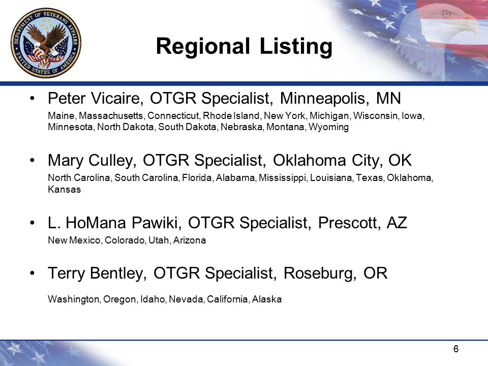 Regional Listing 6 Peter Vicaire, OTGR Specialist, Minneapolis, MN Maine, Massachusetts, Connecticut, Rhode Island, New York, Michigan, Wisconsin, Iowa, Minnesota, North Dakota, South Dakota, Nebraska, Montana, Wyoming Mary Culley, OTGR Specialist, Oklahoma City, OK North Carolina, South Carolina, Florida, Alabama, Mississippi, Louisiana, Texas, Oklahoma, Kansas L.