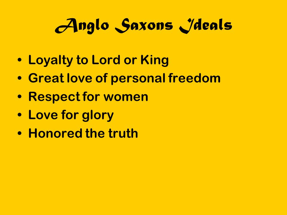 Anglo Saxons Ideals Loyalty to Lord or King Great love of personal freedom Respect for women Love for glory Honored the truth