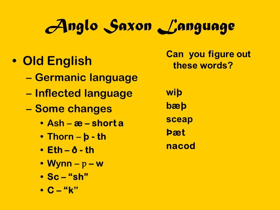 Anglo Saxon Language Can you figure out these words? wi þ b æþ sceap Þæt nacod Old English –Germanic language –Inflected language –Some changes Ash –