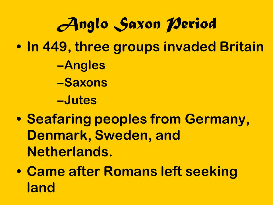 Anglo Saxon Period In 449, three groups invaded Britain –Angles –Saxons –Jutes Seafaring peoples from Germany, Denmark, Sweden, and Netherlands. Came