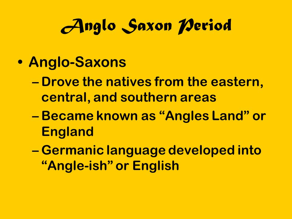 """Anglo Saxon Period Anglo-Saxons –Drove the natives from the eastern, central, and southern areas –Became known as """"Angles Land"""" or England –Germanic l"""