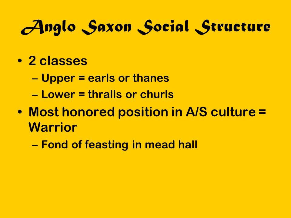 Anglo Saxon Social Structure 2 classes –Upper = earls or thanes –Lower = thralls or churls Most honored position in A/S culture = Warrior –Fond of fea