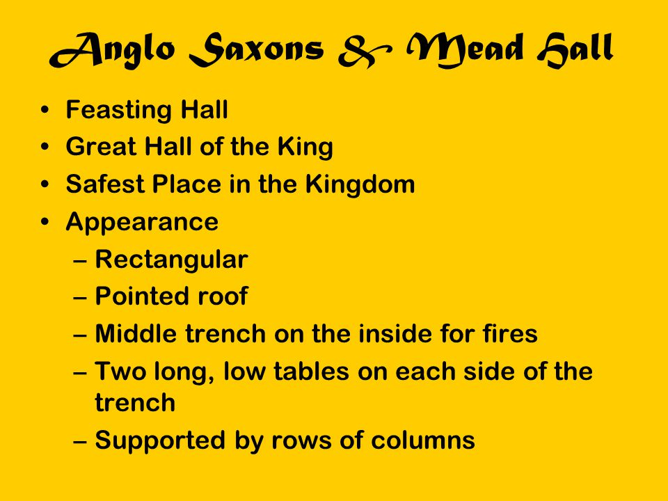 Anglo Saxons & Mead Hall Feasting Hall Great Hall of the King Safest Place in the Kingdom Appearance –Rectangular –Pointed roof –Middle trench on the