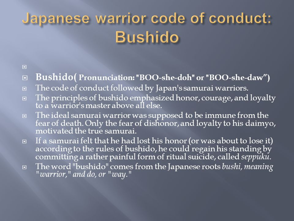   Bushido( Pronunciation: BOO-she-doh or BOO-she-daw )  The code of conduct followed by Japan s samurai warriors.