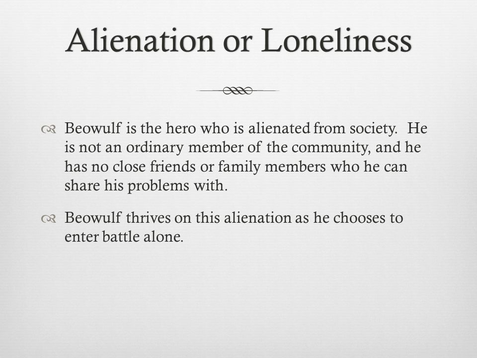 Alienation or LonelinessAlienation or Loneliness  Beowulf is the hero who is alienated from society.