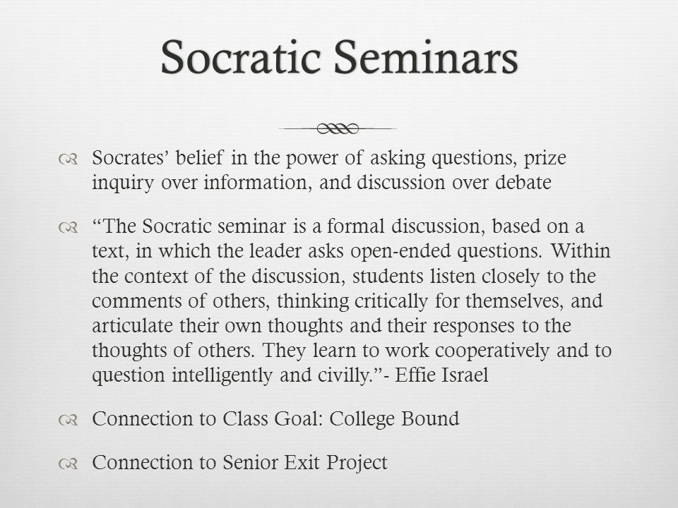 Socratic SeminarsSocratic Seminars  Socrates' belief in the power of asking questions, prize inquiry over information, and discussion over debate  The Socratic seminar is a formal discussion, based on a text, in which the leader asks open-ended questions.
