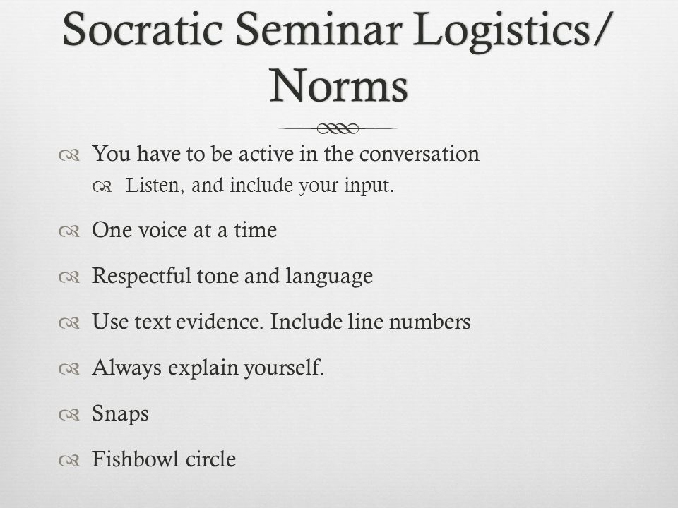 Socratic Seminar Logistics/ Norms  You have to be active in the conversation  Listen, and include your input.  One voice at a time  Respectful ton