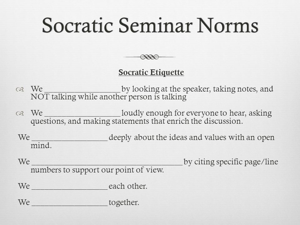 Socratic Seminar NormsSocratic Seminar Norms Socratic Etiquette  We __________________ by looking at the speaker, taking notes, and NOT talking while