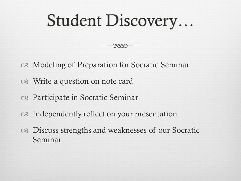 Student Discovery…Student Discovery…  Modeling of Preparation for Socratic Seminar  Write a question on note card  Participate in Socratic Seminar