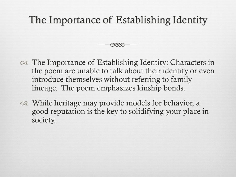 The Importance of Establishing IdentityThe Importance of Establishing Identity  The Importance of Establishing Identity: Characters in the poem are unable to talk about their identity or even introduce themselves without referring to family lineage.
