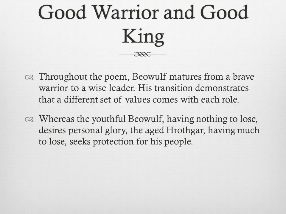 Good Warrior and Good King  Throughout the poem, Beowulf matures from a brave warrior to a wise leader. His transition demonstrates that a different