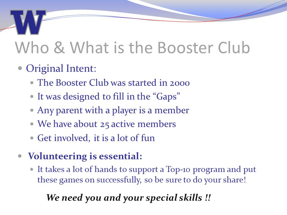 "Who & What is the Booster Club Original Intent: The Booster Club was started in 2000 It was designed to fill in the ""Gaps"" Any parent with a player is"