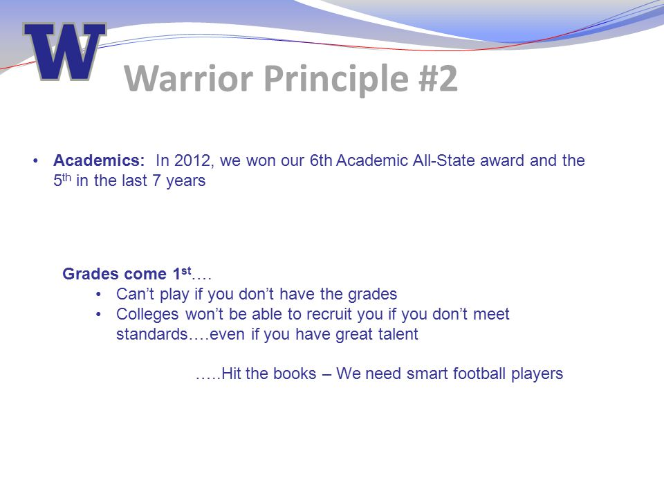 Warrior Principle #2 Academics: In 2012, we won our 6th Academic All-State award and the 5 th in the last 7 years Grades come 1 st …. Can't play if yo