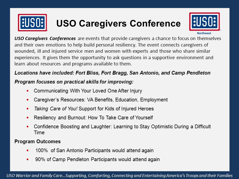 USO Warrior and Family Care…Supporting, Comforting, Connecting and Entertaining America's Troops and their Families USO Caregivers Conference USO Caregivers Conferences are events that provide caregivers a chance to focus on themselves and their own emotions to help build personal resiliency.