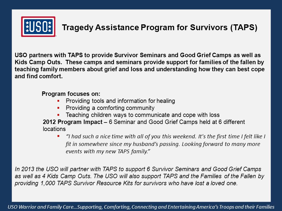 Tragedy Assistance Program for Survivors (TAPS) USO Warrior and Family Care…Supporting, Comforting, Connecting and Entertaining America's Troops and their Families USO partners with TAPS to provide Survivor Seminars and Good Grief Camps as well as Kids Camp Outs.