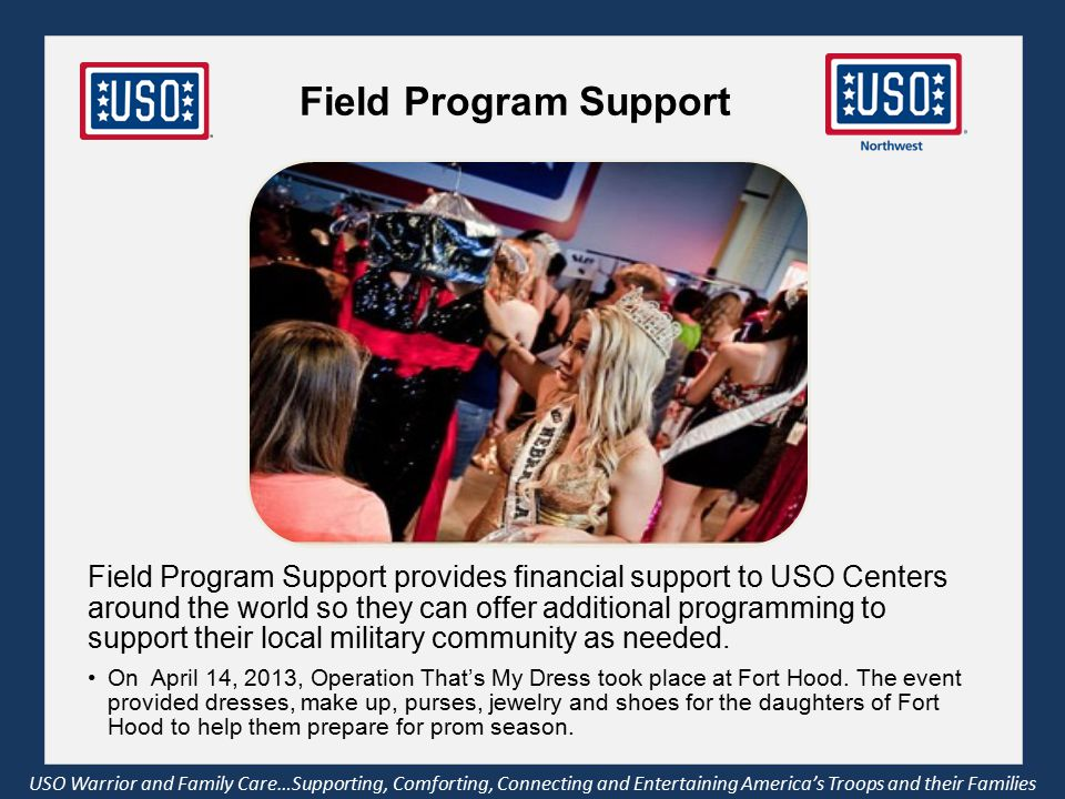 Field Program Support USO Warrior and Family Care…Supporting, Comforting, Connecting and Entertaining America's Troops and their Families Field Program Support provides financial support to USO Centers around the world so they can offer additional programming to support their local military community as needed.