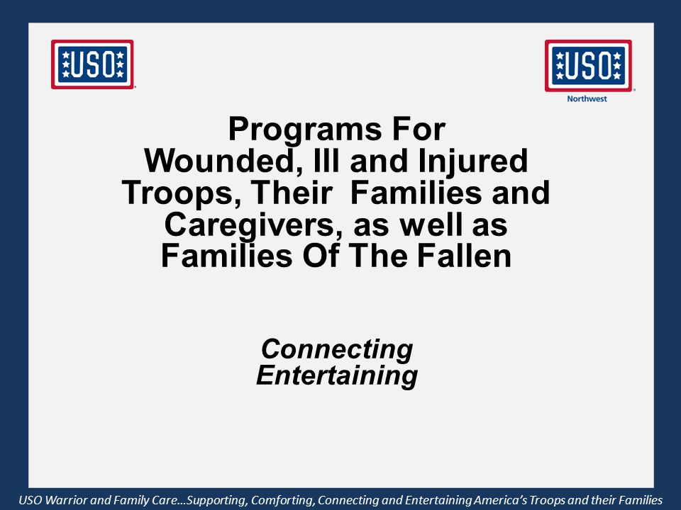 Programs For Wounded, Ill and Injured Troops, Their Families and Caregivers, as well as Families Of The Fallen Connecting Entertaining USO Warrior and Family Care…Supporting, Comforting, Connecting and Entertaining America's Troops and their Families