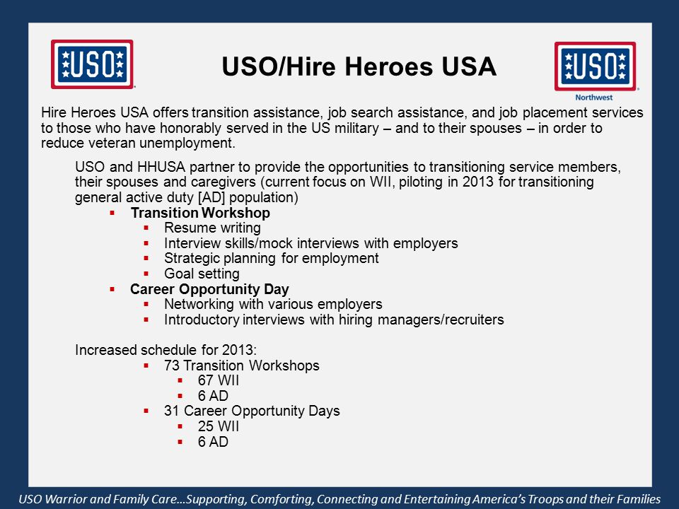 USO/Hire Heroes USA USO Warrior and Family Care…Supporting, Comforting, Connecting and Entertaining America's Troops and their Families Hire Heroes USA offers transition assistance, job search assistance, and job placement services to those who have honorably served in the US military – and to their spouses – in order to reduce veteran unemployment.