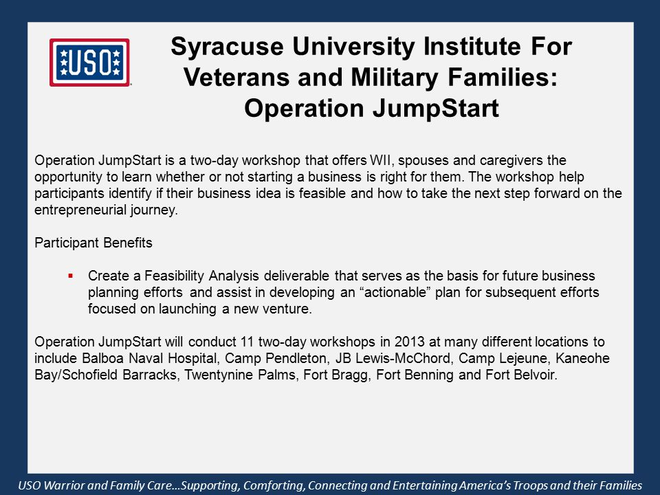 USO Warrior and Family Care…Supporting, Comforting, Connecting and Entertaining America's Troops and their Families Operation JumpStart is a two-day workshop that offers WII, spouses and caregivers the opportunity to learn whether or not starting a business is right for them.