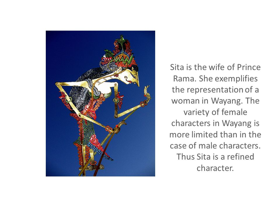 Sita is the wife of Prince Rama. She exemplifies the representation of a woman in Wayang.