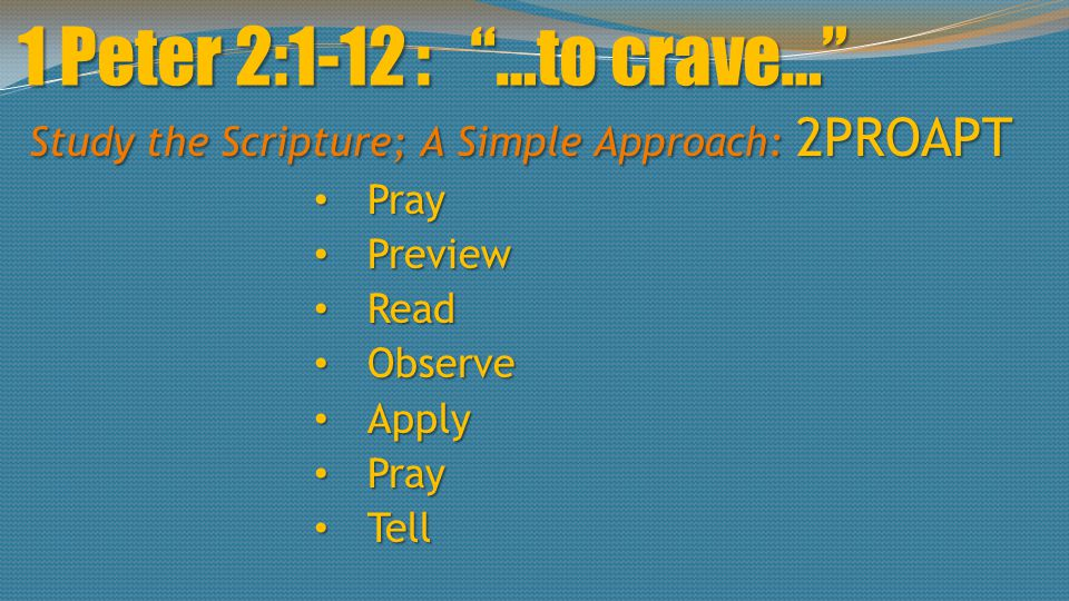 "1 Peter 2:1-12 : ""…to crave…"" Study the Scripture; A Simple Approach: 2PROAPT Pray Pray Preview Preview Read Read Observe Observe Apply Apply Pray Pra"