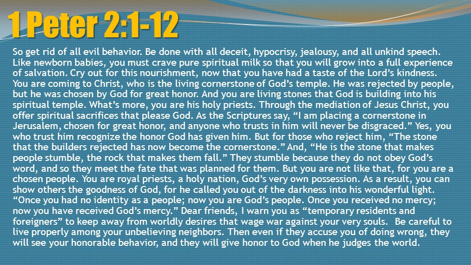 1 Peter 2:1-12 So get rid of all evil behavior. Be done with all deceit, hypocrisy, jealousy, and all unkind speech. Like newborn babies, you must cra