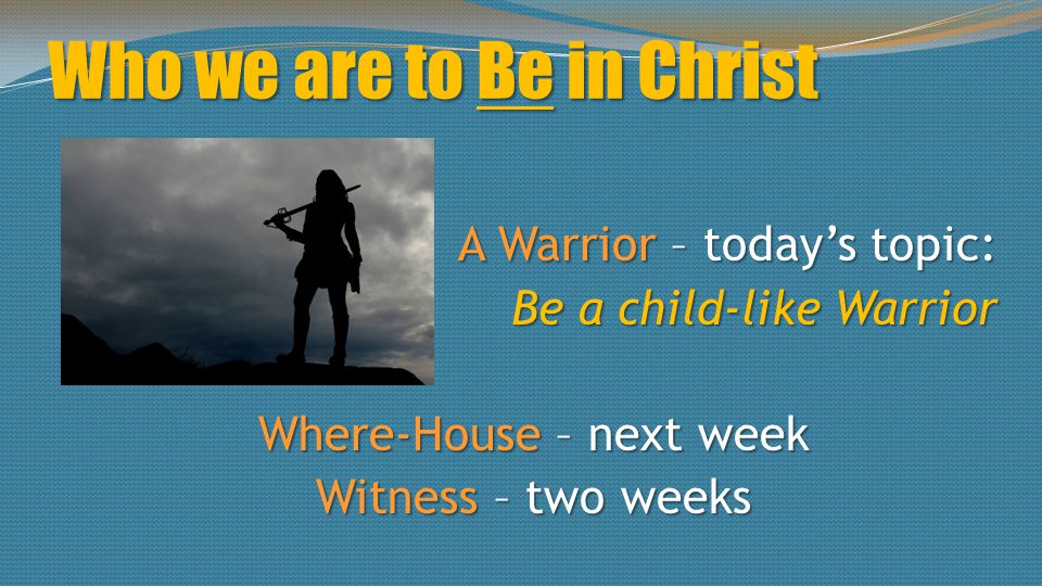 Who we are to Be in Christ A Warrior – today's topic: Be a child-like Warrior Where-House – next week Witness – two weeks