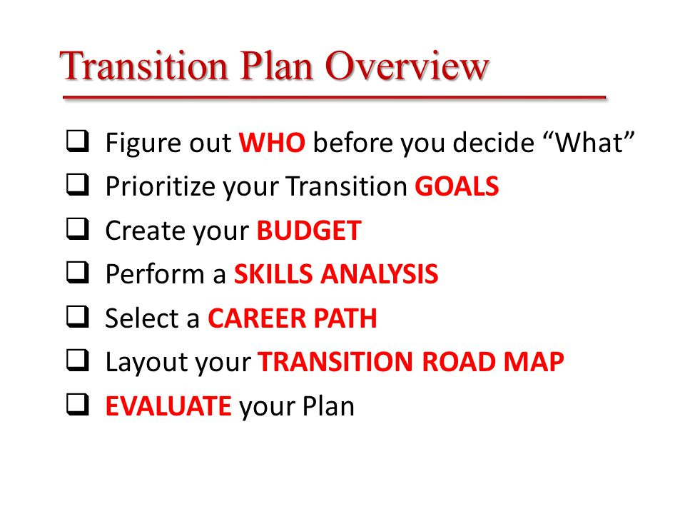 Transition Plan Overview  Figure out WHO before you decide What  Prioritize your Transition GOALS  Create your BUDGET  Perform a SKILLS ANALYSIS  Select a CAREER PATH  Layout your TRANSITION ROAD MAP  EVALUATE your Plan