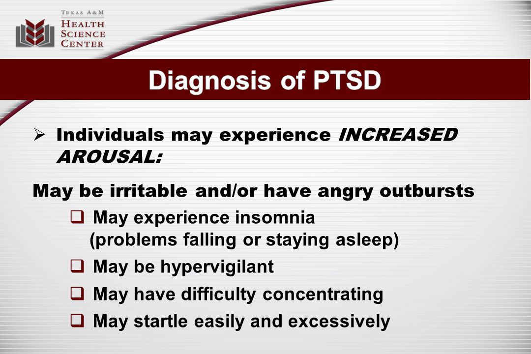  Individuals may experience INCREASED AROUSAL: May be irritable and/or have angry outbursts  May experience insomnia (problems falling or staying asleep)  May be hypervigilant  May have difficulty concentrating  May startle easily and excessively