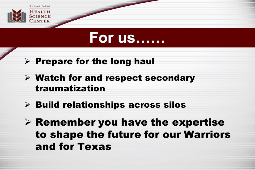  Prepare for the long haul  Watch for and respect secondary traumatization  Build relationships across silos  Remember you have the expertise to shape the future for our Warriors and for Texas