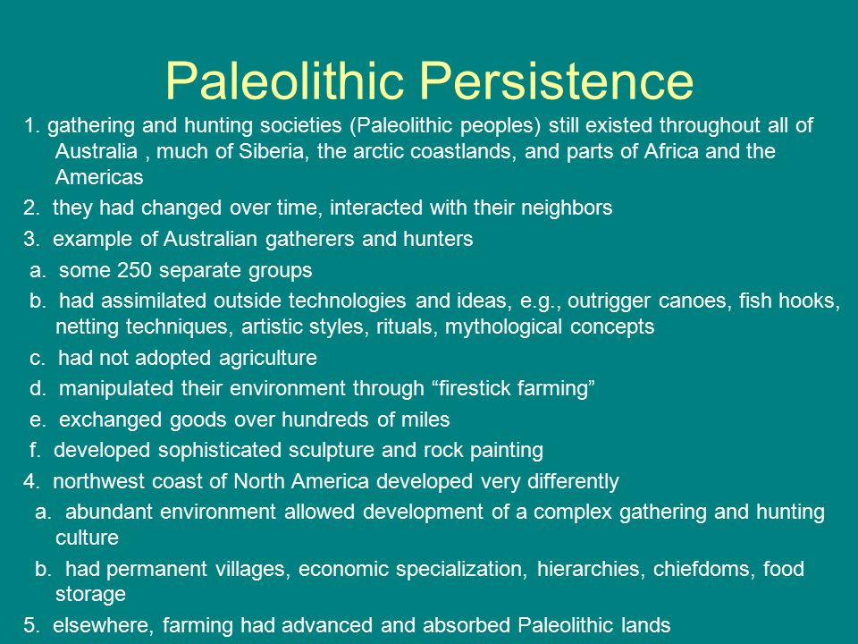 Paleolithic Persistence 1. gathering and hunting societies (Paleolithic peoples) still existed throughout all of Australia, much of Siberia, the arcti