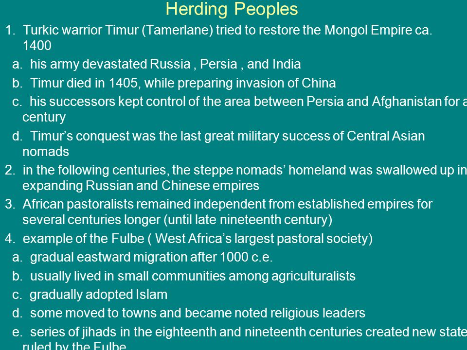 Herding Peoples 1. Turkic warrior Timur (Tamerlane) tried to restore the Mongol Empire ca. 1400 a. his army devastated Russia, Persia, and India b. Ti