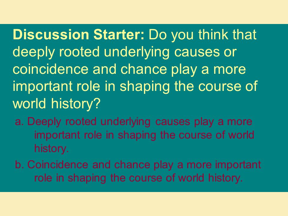 Discussion Starter: Do you think that deeply rooted underlying causes or coincidence and chance play a more important role in shaping the course of wo