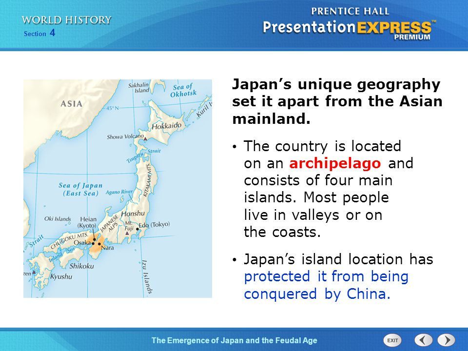 The Emergence of Japan and the Feudal Age Section 4 Japan's unique geography set it apart from the Asian mainland. The country is located on an archip