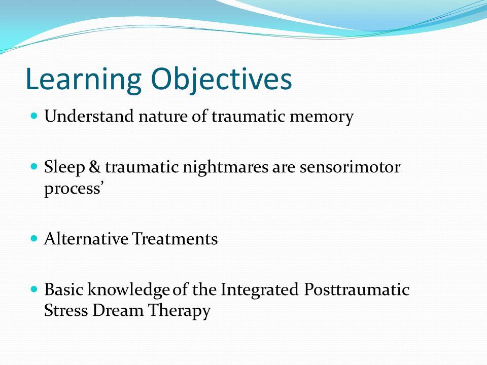 Learning Objectives Understand nature of traumatic memory Sleep & traumatic nightmares are sensorimotor process' Alternative Treatments Basic knowledg