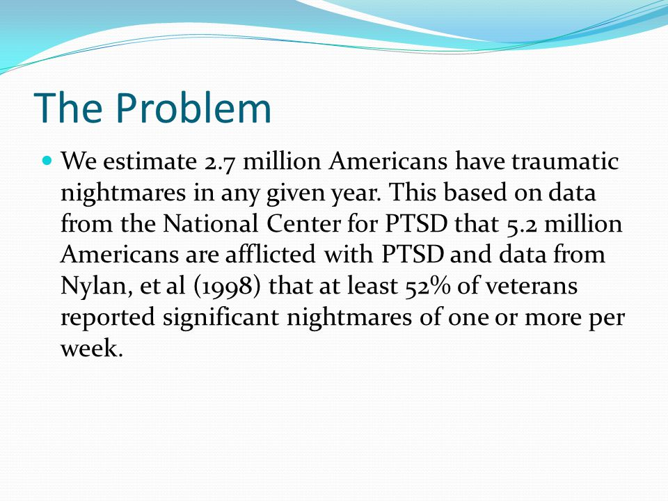 We estimate 2.7 million Americans have traumatic nightmares in any given year. This based on data from the National Center for PTSD that 5.2 million A