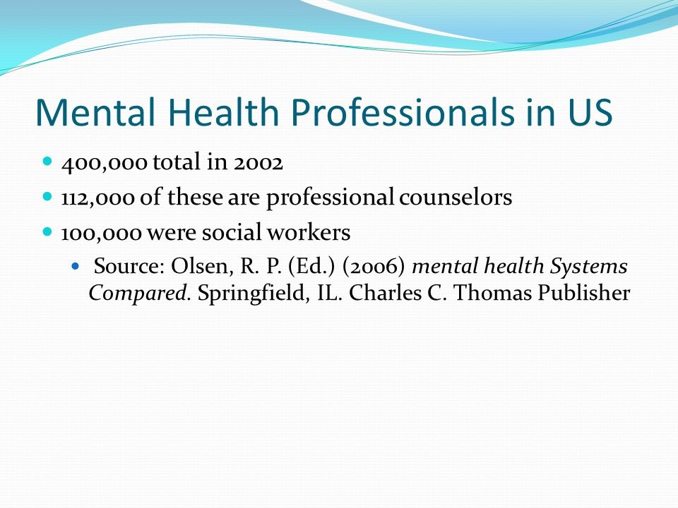 Mental Health Professionals in US 400,000 total in 2002 112,000 of these are professional counselors 100,000 were social workers Source: Olsen, R.